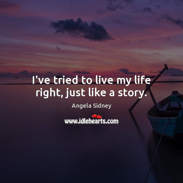 Image, I've tried to live my life right, just like a story.