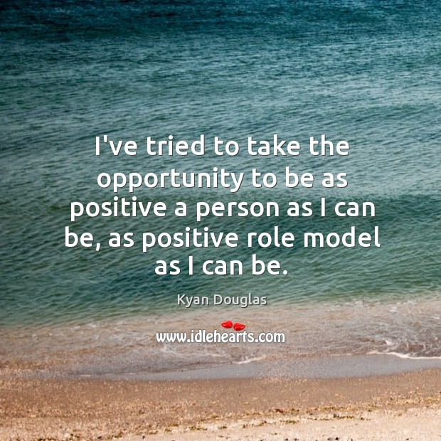 I've tried to take the opportunity to be as positive a person Kyan Douglas Picture Quote