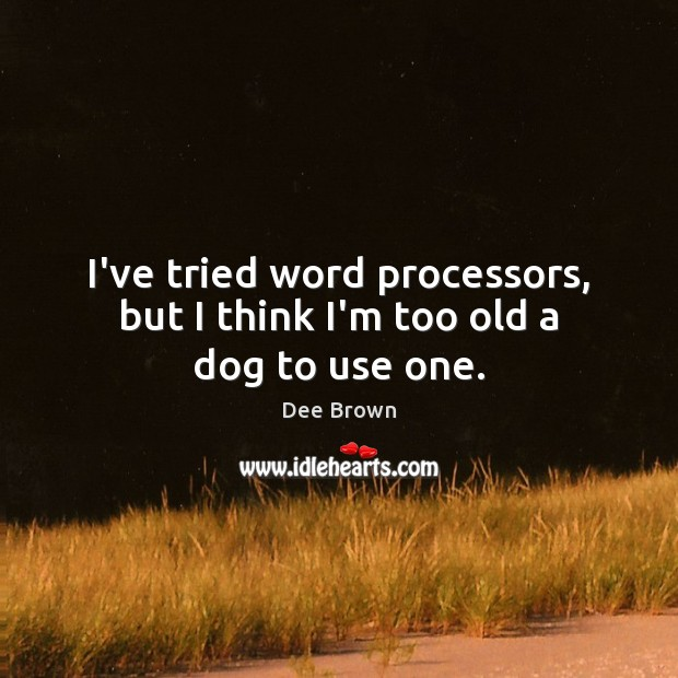 I've tried word processors, but I think I'm too old a dog to use one. Image