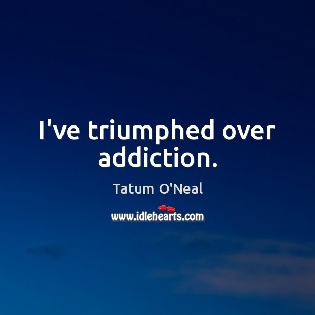 I've triumphed over addiction. Tatum O'Neal Picture Quote