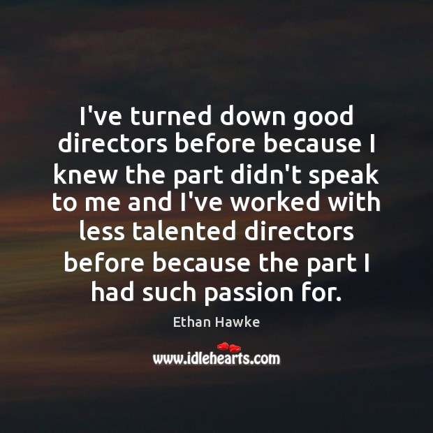 I've turned down good directors before because I knew the part didn't Ethan Hawke Picture Quote