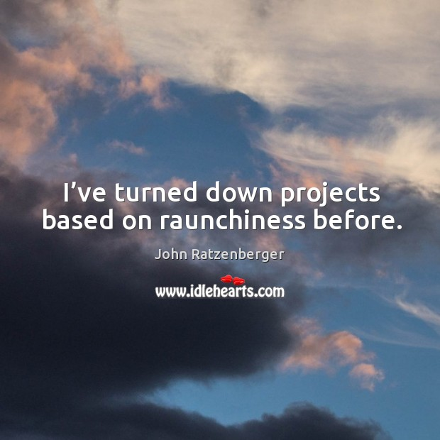 I've turned down projects based on raunchiness before. Image