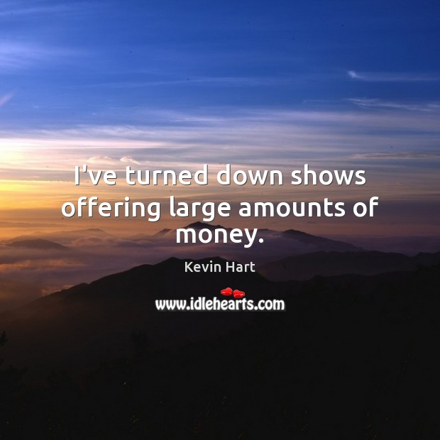 I've turned down shows offering large amounts of money. Kevin Hart Picture Quote