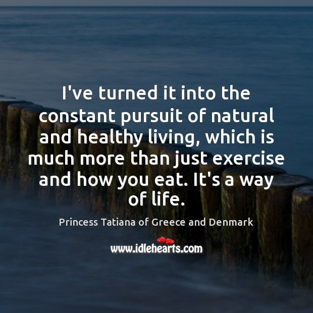 I've turned it into the constant pursuit of natural and healthy living, Princess Tatiana of Greece and Denmark Picture Quote