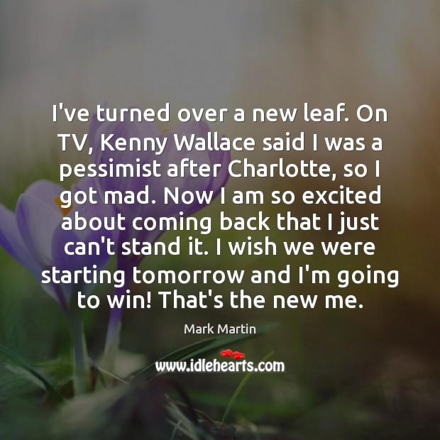 I've turned over a new leaf. On TV, Kenny Wallace said I Image