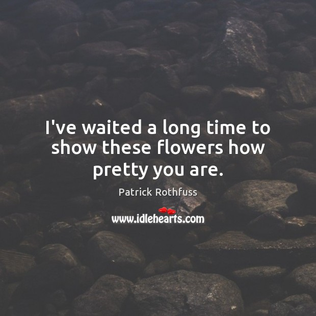 I've waited a long time to show these flowers how pretty you are. Patrick Rothfuss Picture Quote
