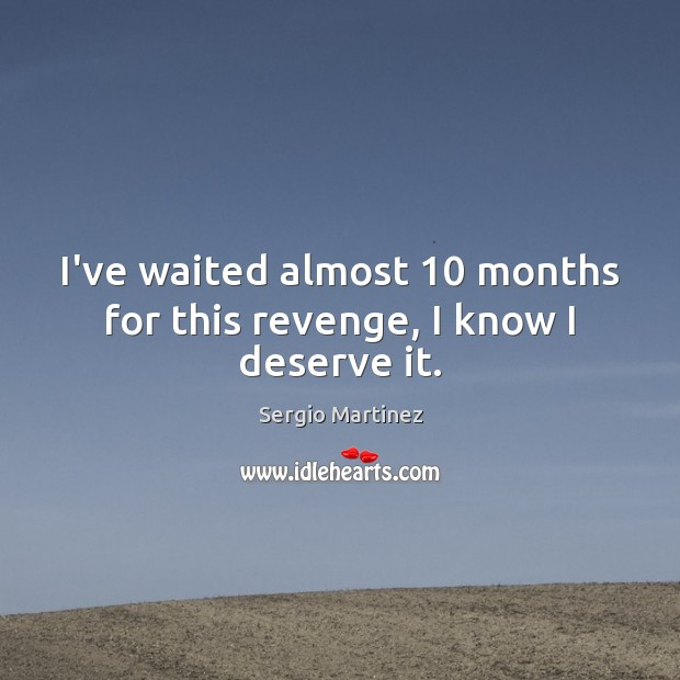 I've waited almost 10 months for this revenge, I know I deserve it. Sergio Martinez Picture Quote