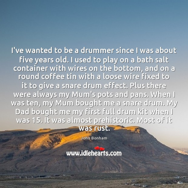 I've wanted to be a drummer since I was about five years Image