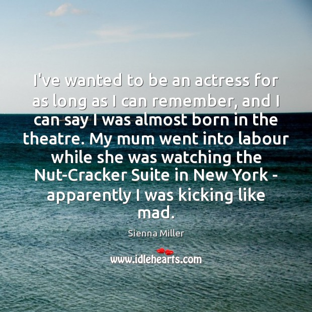 I've wanted to be an actress for as long as I can Sienna Miller Picture Quote