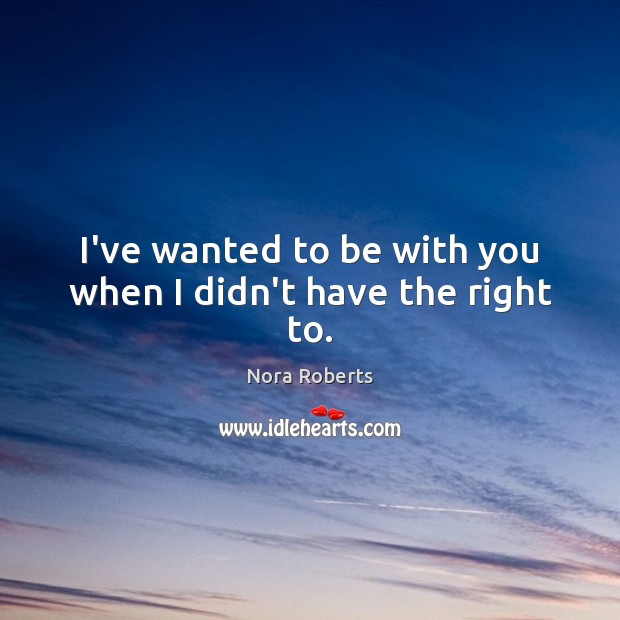 I've wanted to be with you when I didn't have the right to. Nora Roberts Picture Quote
