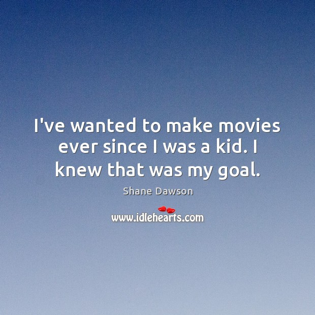 I've wanted to make movies ever since I was a kid. I knew that was my goal. Shane Dawson Picture Quote