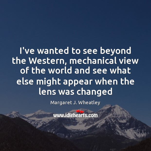 I've wanted to see beyond the Western, mechanical view of the world Margaret J. Wheatley Picture Quote
