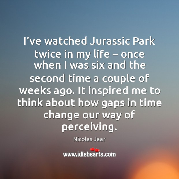 I've watched Jurassic Park twice in my life – once when I Nicolas Jaar Picture Quote