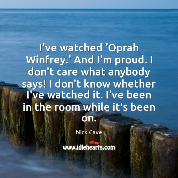 I've watched 'Oprah Winfrey.' And I'm proud. I don't care what I Don't Care Quotes Image