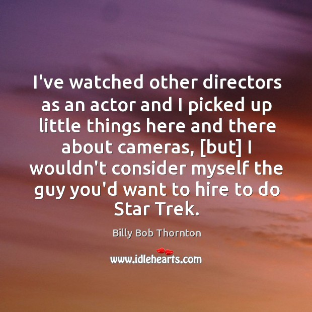 I've watched other directors as an actor and I picked up little Image