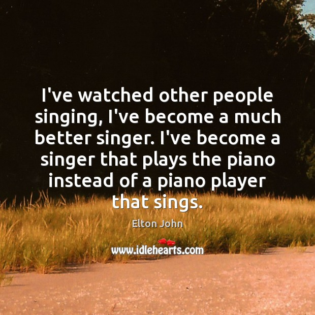 I've watched other people singing, I've become a much better singer. I've Elton John Picture Quote
