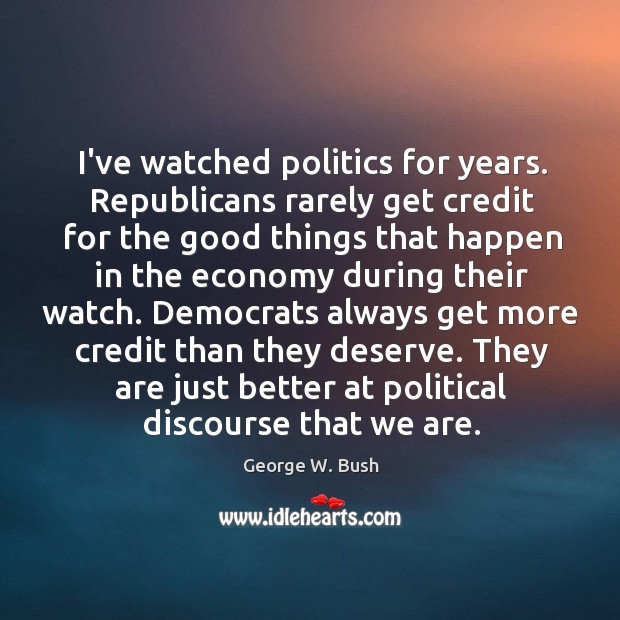 Image, I've watched politics for years. Republicans rarely get credit for the good