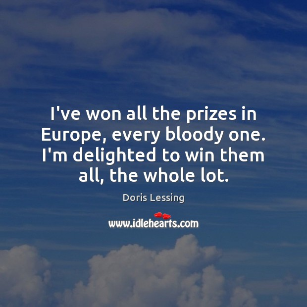 I've won all the prizes in Europe, every bloody one. I'm delighted Doris Lessing Picture Quote