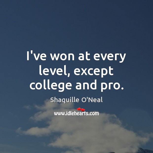 I've won at every level, except college and pro. Shaquille O'Neal Picture Quote