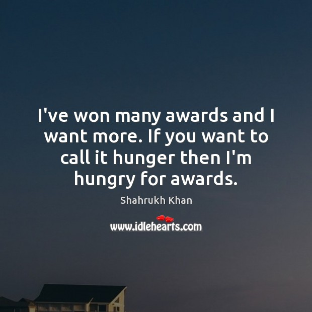 I've won many awards and I want more. If you want to Shahrukh Khan Picture Quote