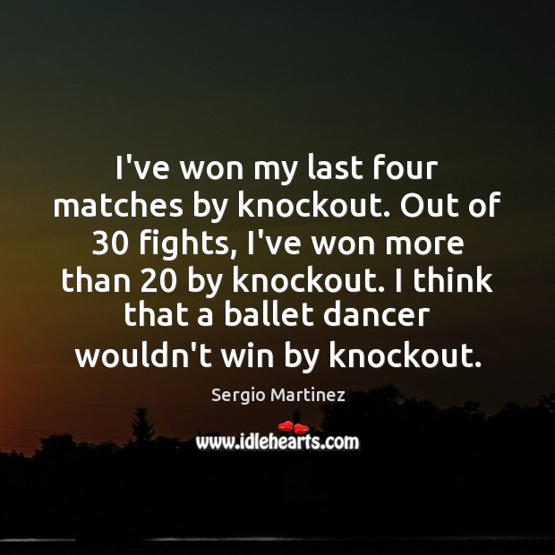 I've won my last four matches by knockout. Out of 30 fights, I've Sergio Martinez Picture Quote