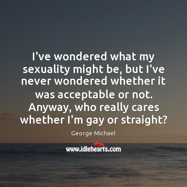 I've wondered what my sexuality might be, but I've never wondered whether George Michael Picture Quote