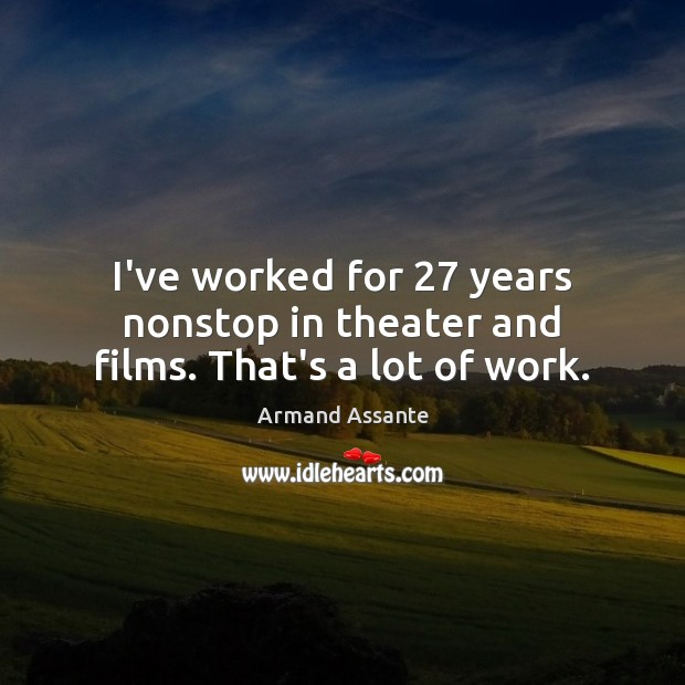Image, I've worked for 27 years nonstop in theater and films. That's a lot of work.