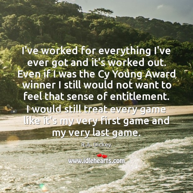 I've worked for everything I've ever got and it's worked out. Even R.A. Dickey Picture Quote
