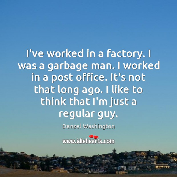 I've worked in a factory. I was a garbage man. I worked Image