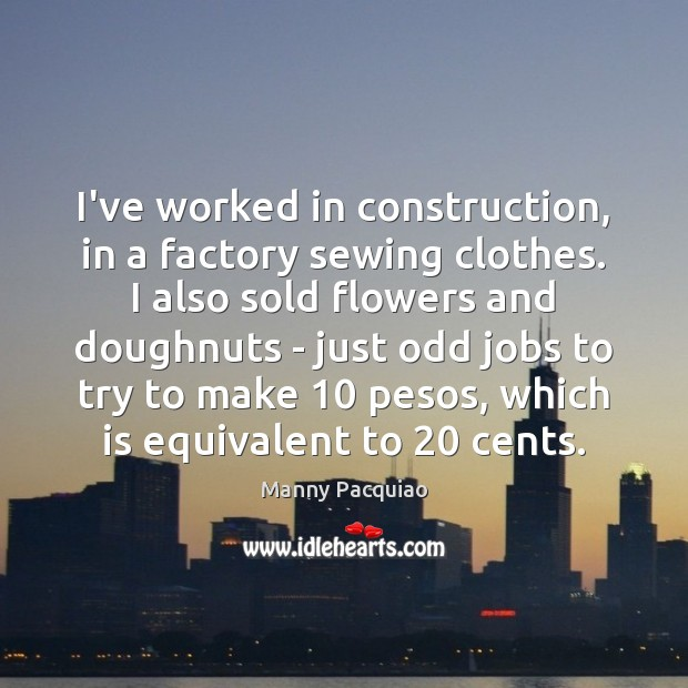 I've worked in construction, in a factory sewing clothes. I also sold Manny Pacquiao Picture Quote
