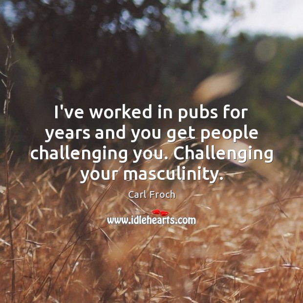 I've worked in pubs for years and you get people challenging you. Image