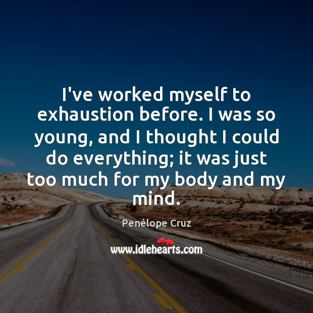 I've worked myself to exhaustion before. I was so young, and I Image