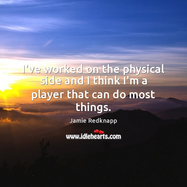 I've worked on the physical side and I think I'm a player that can do most things. Image