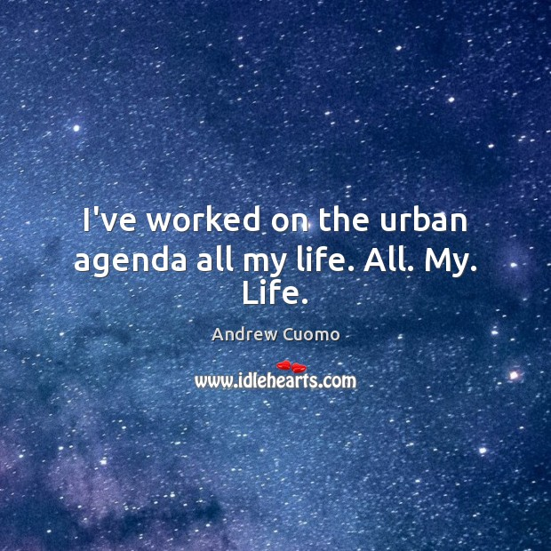 I've worked on the urban agenda all my life. All. My. Life. Andrew Cuomo Picture Quote