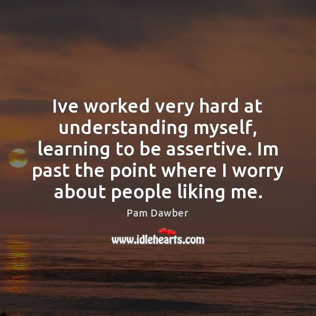Image, Ive worked very hard at understanding myself, learning to be assertive. Im