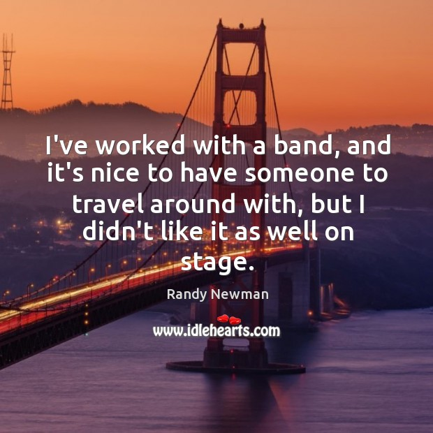 I've worked with a band, and it's nice to have someone to Randy Newman Picture Quote
