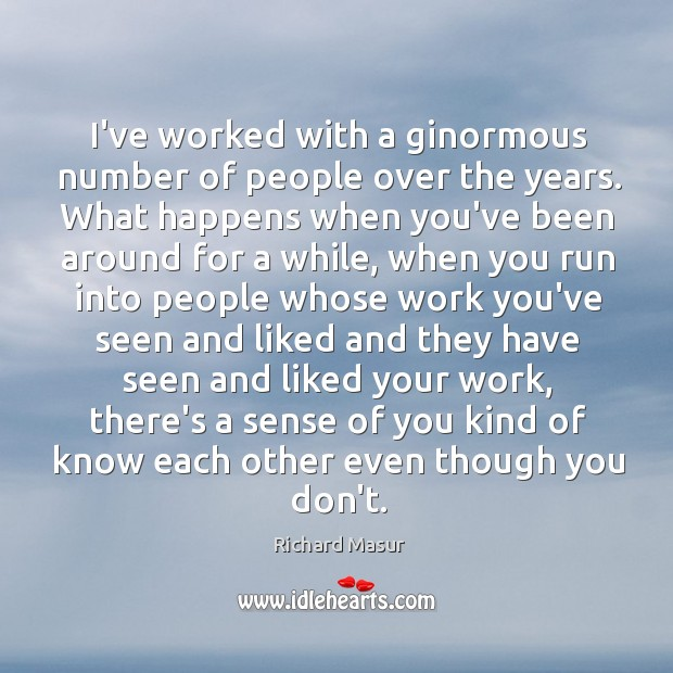 I've worked with a ginormous number of people over the years. What Richard Masur Picture Quote
