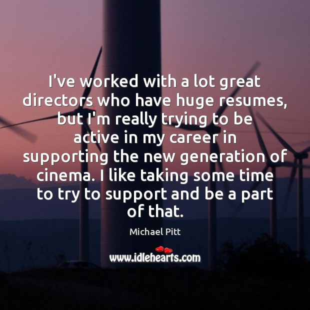 Image, I've worked with a lot great directors who have huge resumes, but