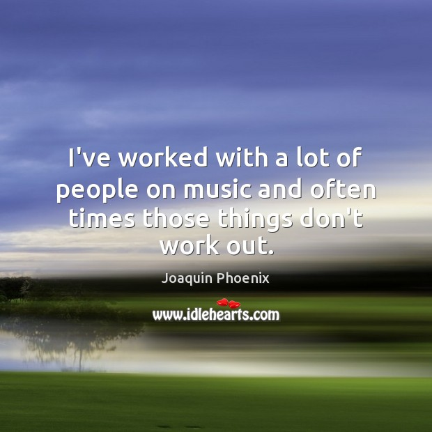 I've worked with a lot of people on music and often times those things don't work out. Image