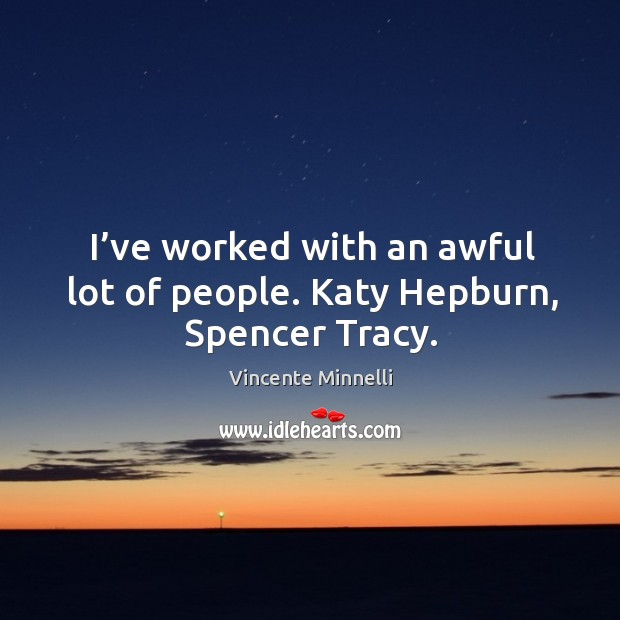 I've worked with an awful lot of people. Katy hepburn, spencer tracy. Image
