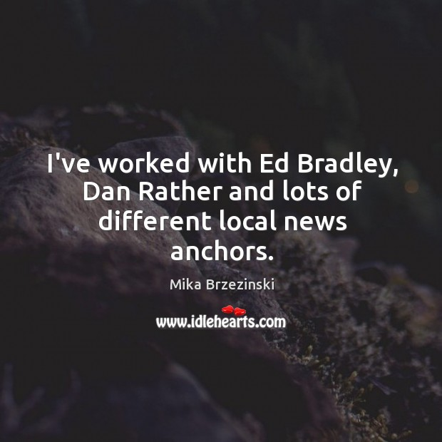 I've worked with Ed Bradley, Dan Rather and lots of different local news anchors. Image