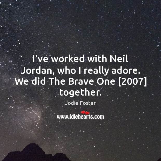 I've worked with Neil Jordan, who I really adore. We did The Brave One [2007] together. Jodie Foster Picture Quote