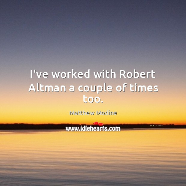 I've worked with Robert Altman a couple of times too. Matthew Modine Picture Quote