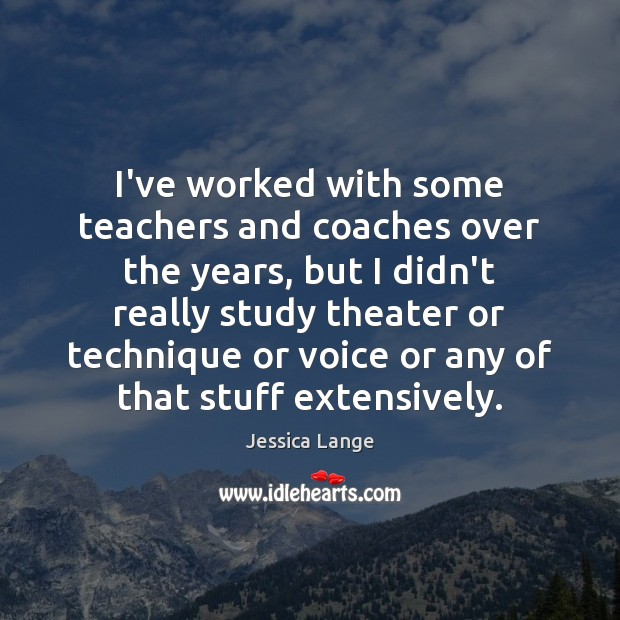 I've worked with some teachers and coaches over the years, but I Jessica Lange Picture Quote