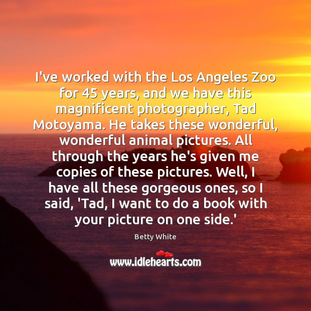 I've worked with the Los Angeles Zoo for 45 years, and we have Betty White Picture Quote