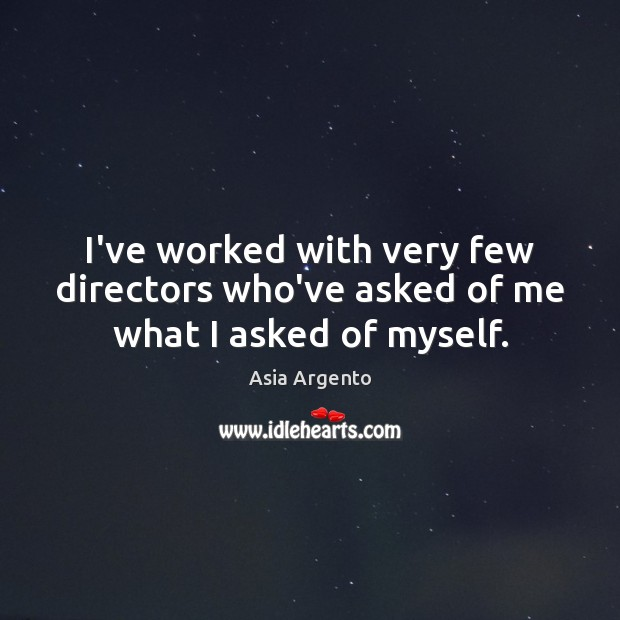 Image, I've worked with very few directors who've asked of me what I asked of myself.