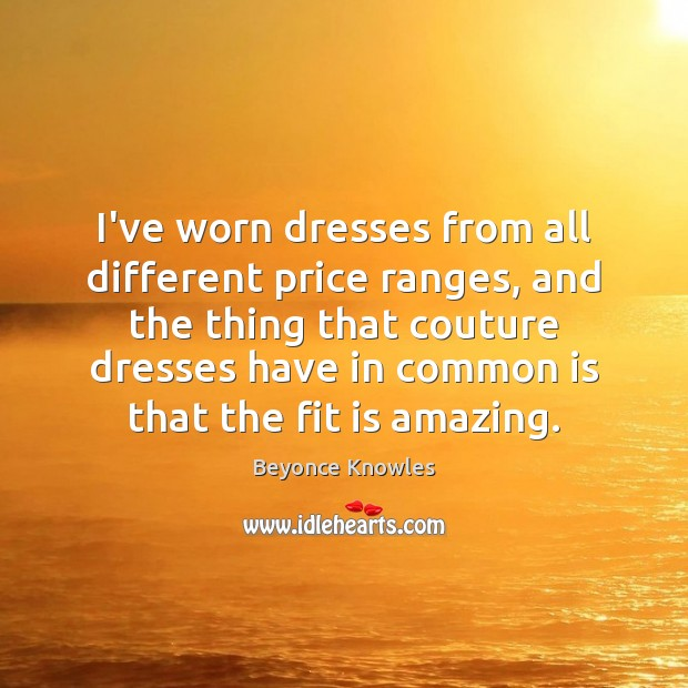 I've worn dresses from all different price ranges, and the thing that Beyonce Knowles Picture Quote