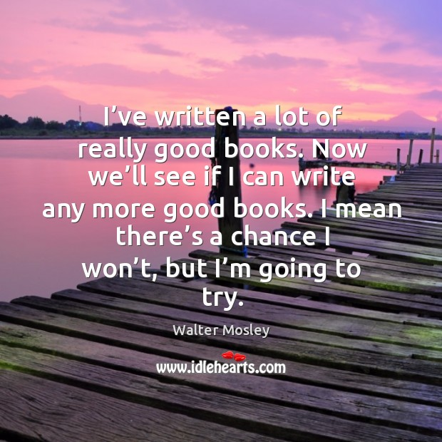 I've written a lot of really good books. Now we'll see if I can write any more good books. Image