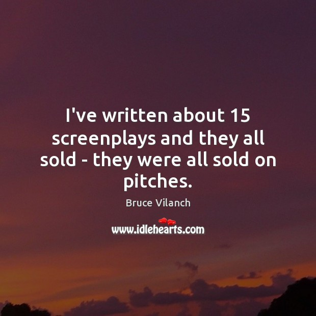 I've written about 15 screenplays and they all sold – they were all sold on pitches. Image