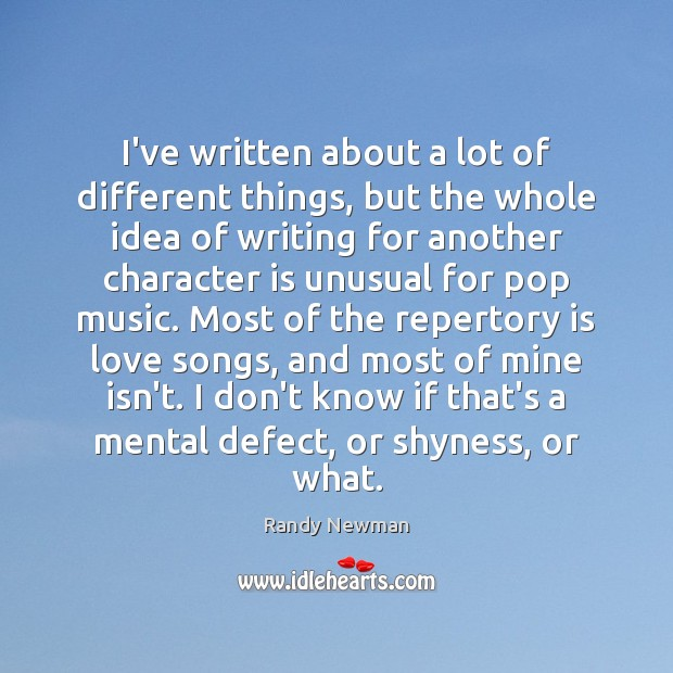 I've written about a lot of different things, but the whole idea Randy Newman Picture Quote